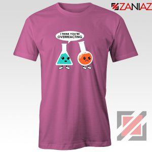 Chemistry Overreacting Tee Shirt Overreaction T-Shirt Size S-3XL Pink