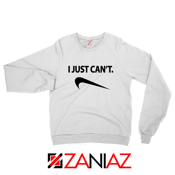 I Just Can't Funny Sweatshirt Nike Parody Women Sweatshirt Size S-2XL White