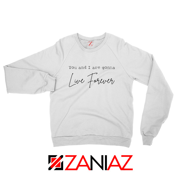 You And I Are Gonna Live Forever Lyric Oasis Sweatshirt Size S-2XL White