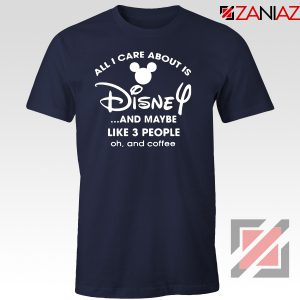 All I Care About Is Disney Tshirt Funny Quotes Tee Shirts S-3XL