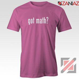 Got Math Tee Shirt Mathmatics Teacher Tshirts Funny S-3XL Pink