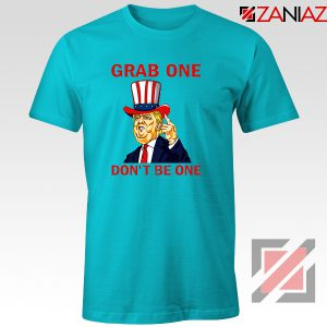 Grab One Don't Be One Tshirt Trump Quote Tee Shirt S-3XL