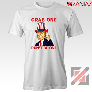 Grab One Don't Be One Tshirt Trump Quote Tee Shirt S-3XL White