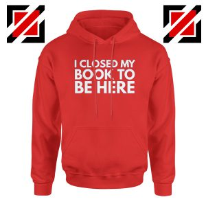 I Closed My Book To Be Here Hoodie Book Lover Hoodies S-2XL