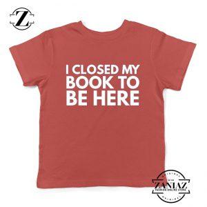 I Closed My Book To Be Here Kids Tshirt Book Lover Youth Tees S-XL