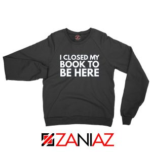 I Closed My Book To Be Here Sweatshirt Book Lover Black Sweaters S-2XL