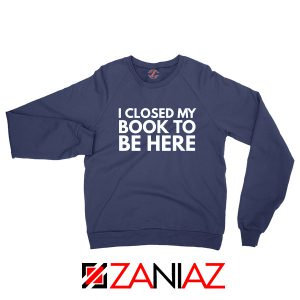 I Closed My Book To Be Here Sweatshirt Book Lover Sweaters S-2XL