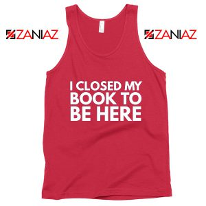 I Closed My Book To Be Here Tank Top Book Lover Red Tops S-3XL