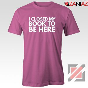 I Closed My Book To Be Here Tshirt Book Lover Pink Tee Shirts S-3XL