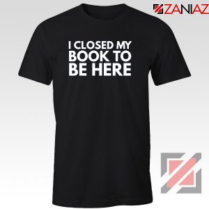 I Closed My Book To Be Here Tshirt Book Lover Tee Shirts S-3XL
