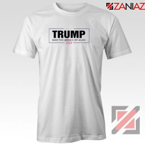 Make The Liberals Cry Again Tshirt Trump 2020 Tee Shirts S-3XL White