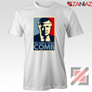 We Shall Over Comb Tshirt Funny Donald Trump Tee Shirts S-3XL White