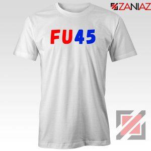 FU45 Anti Trump Tshirt