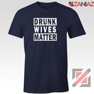 Drunk Wives Matter Navy Blue Tshirt