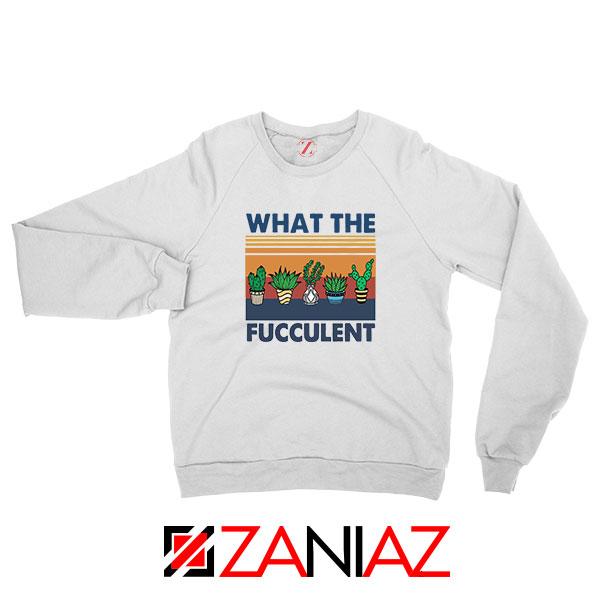 What The Fucculent Sweatshirt