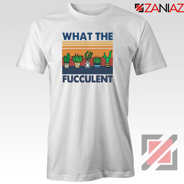 What The Fucculent Tshirt